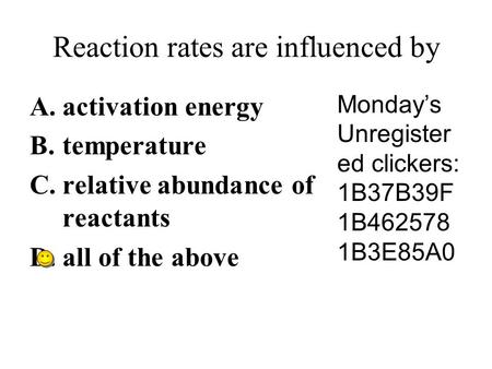 Reaction rates are influenced by A.activation energy B.temperature C.relative abundance of reactants D.all of the above Monday's Unregister ed clickers: