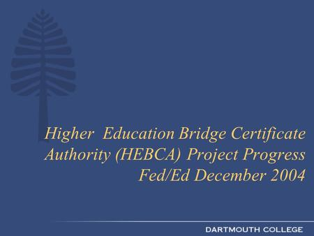 Higher Education Bridge Certificate Authority (HEBCA) Project Progress Fed/Ed December 2004.