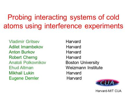 Probing interacting systems of cold atoms using interference experiments Harvard-MIT CUA Vladimir Gritsev Harvard Adilet Imambekov Harvard Anton Burkov.