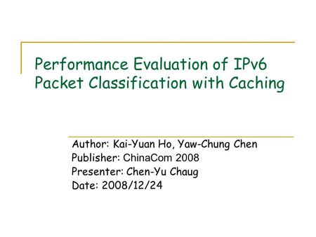 Performance Evaluation of IPv6 Packet Classification with Caching Author: Kai-Yuan Ho, Yaw-Chung Chen Publisher: ChinaCom 2008 Presenter: Chen-Yu Chaug.