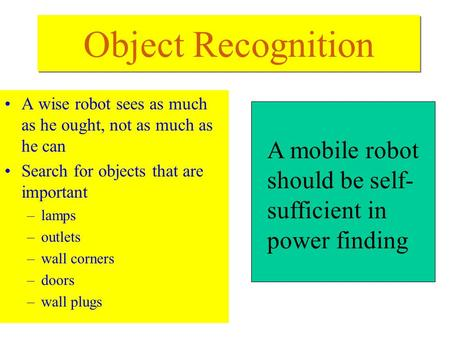 Object Recognition A wise robot sees as much as he ought, not as much as he can Search for objects that are important –lamps –outlets –wall corners –doors.