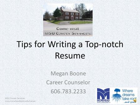 MSU Career Services www.moreheadstate.edu/career Tips for Writing a Top-notch Resume Megan Boone Career Counselor 606.783.2233.
