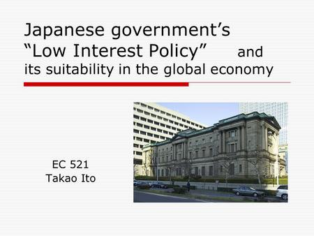 "Japanese government's ""Low Interest Policy"" and its suitability in the global economy EC 521 Takao Ito."