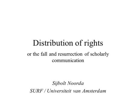 Distribution of rights or the fall and resurrection of scholarly communication Sijbolt Noorda SURF / Universiteit van Amsterdam.