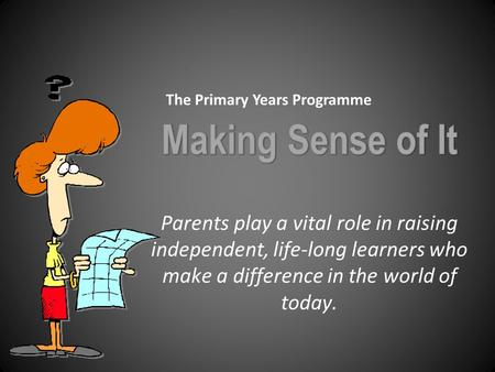 Parents play a vital role in raising independent, life-long learners who make a difference in the world of today. The Primary Years Programme.