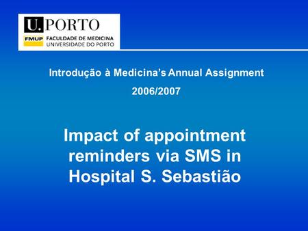 Introdução à Medicina's Annual Assignment 2006/2007 Impact of appointment reminders via SMS in Hospital S. Sebastião.