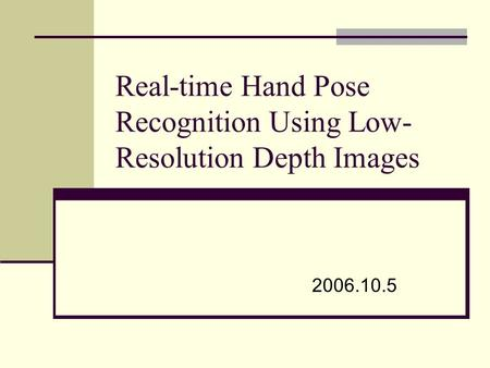 Real-time Hand Pose Recognition Using Low- Resolution Depth Images 2006.10.5.