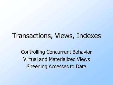1 Transactions, Views, Indexes Controlling Concurrent Behavior Virtual and Materialized Views Speeding Accesses to Data.