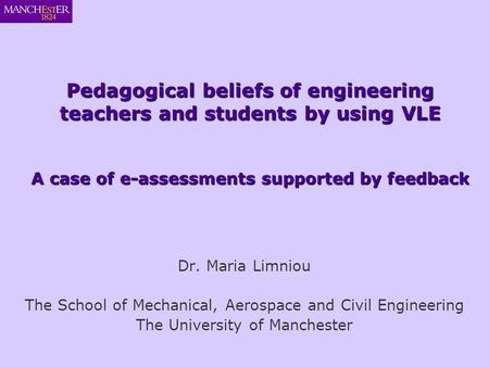 Dr. Maria Limniou The School of Mechanical, Aerospace and Civil Engineering The University of Manchester Pedagogical beliefs of engineering teachers and.
