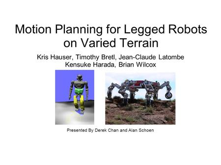 Motion Planning for Legged Robots on Varied Terrain Kris Hauser, Timothy Bretl, Jean-Claude Latombe Kensuke Harada, Brian Wilcox Presented By Derek Chan.