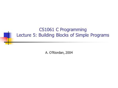 CS1061 C Programming Lecture 5: Building Blocks of Simple Programs A. O'Riordan, 2004.