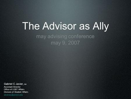 The Advisor as Ally may advising conference may 9, 2007 Gabriel C Javier, MA Assistant Director Office of LGBT Affairs Division of Student Affairs