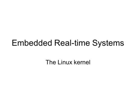 Embedded Real-time Systems The Linux kernel. The Operating System Kernel Resident in memory, privileged mode System calls offer general purpose services.