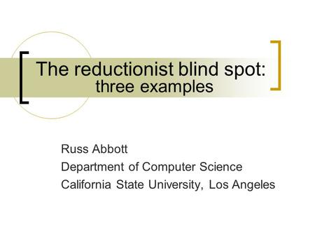 The reductionist blind spot: Russ Abbott Department of Computer Science California State University, Los Angeles three examples.