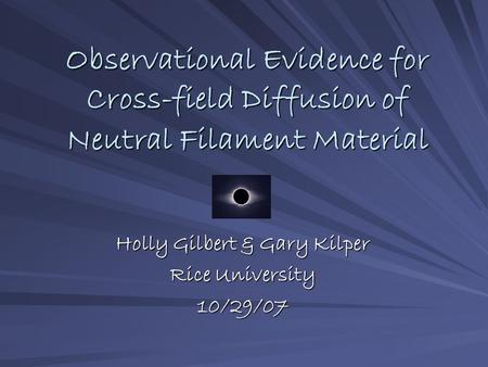 Observational Evidence for Cross-field Diffusion of Neutral Filament Material Holly Gilbert & Gary Kilper Rice University 10/29/07.