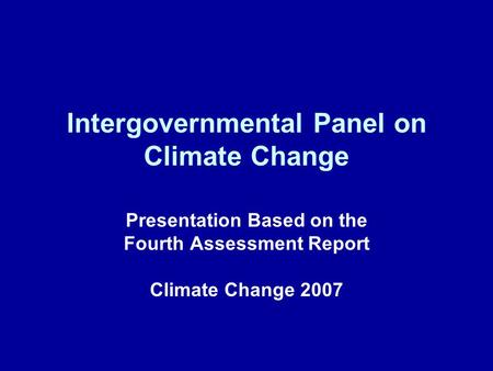 Intergovernmental Panel on Climate Change Presentation Based on the Fourth Assessment Report Climate Change 2007.