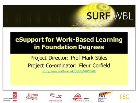 ESupport for Work-Based Learning in Foundation Degrees Project Director: Prof Mark Stiles Project Co-ordinator: Fleur Corfield