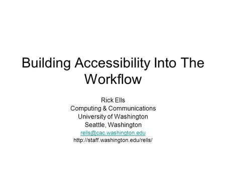 Building Accessibility Into The Workflow Rick Ells Computing & Communications University of Washington Seattle, Washington