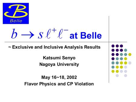 At Belle Katsumi Senyo Nagoya University May 16~18, 2002 Flavor Physics and CP Violation ~ Exclusive and Inclusive Analysis Results.