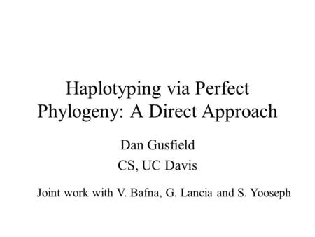 Haplotyping via Perfect Phylogeny: A Direct Approach Dan Gusfield CS, UC Davis Joint work with V. Bafna, G. Lancia and S. Yooseph.