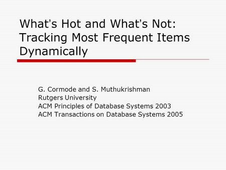 What ' s Hot and What ' s Not: Tracking Most Frequent Items Dynamically G. Cormode and S. Muthukrishman Rutgers University ACM Principles of Database Systems.