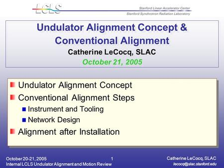 October 20-21, 2005 Internal LCLS Undulator Alignment and Motion Review Catherine LeCocq, SLAC 1 Undulator Alignment Concept &