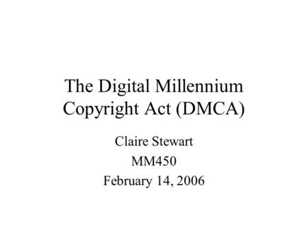 The Digital Millennium Copyright Act (DMCA) Claire Stewart MM450 February 14, 2006.