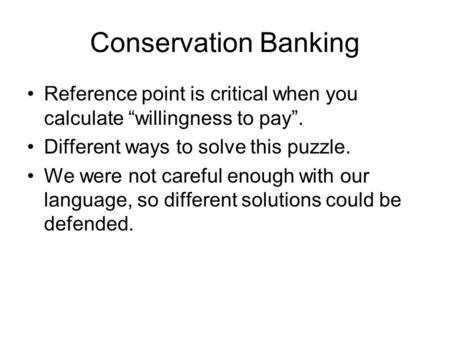 "Conservation Banking Reference point is critical when you calculate ""willingness to pay"". Different ways to solve this puzzle. We were not careful enough."