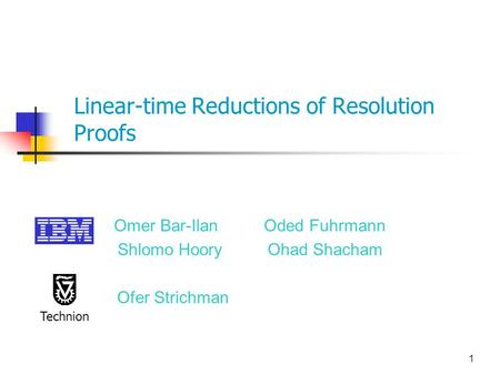 1 Linear-time Reductions of Resolution Proofs Omer Bar-Ilan Oded Fuhrmann Shlomo Hoory Ohad Shacham Ofer Strichman Technion.