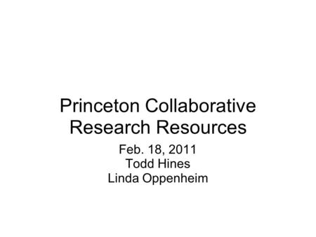 Princeton Collaborative Research Resources Feb. 18, 2011 Todd Hines Linda Oppenheim.