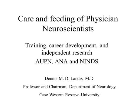 Care and feeding of Physician Neuroscientists Training, career development, and independent research AUPN, ANA and NINDS Dennis M. D. Landis, M.D. Professor.