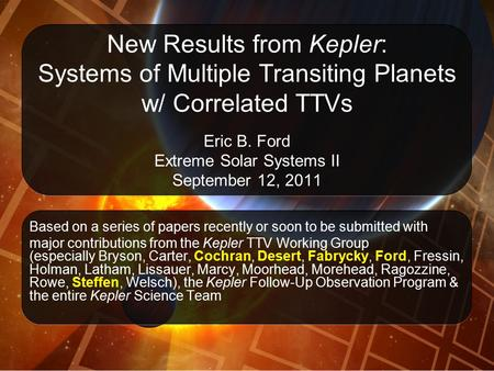 New Results from Kepler: Systems of Multiple Transiting Planets w/ Correlated TTVs Eric B. Ford Extreme Solar Systems II September 12, 2011 Based on a.
