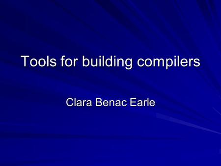 Tools for building compilers Clara Benac Earle. Tools to help building a compiler C –Lexical Analyzer generators: Lex, flex, –Syntax Analyzer generator: