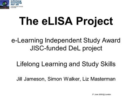 5 th June London The eLISA Project e-Learning Independent Study Award JISC-funded DeL project Lifelong Learning and Study Skills Jill Jameson, Simon.