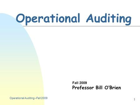 Operational Auditing--Fall 2009 1 Operational Auditing Fall 2009 Professor Bill O'Brien.
