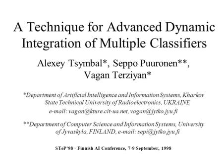 A Technique for Advanced Dynamic Integration of Multiple Classifiers Alexey Tsymbal*, Seppo Puuronen**, Vagan Terziyan* *Department of Artificial Intelligence.