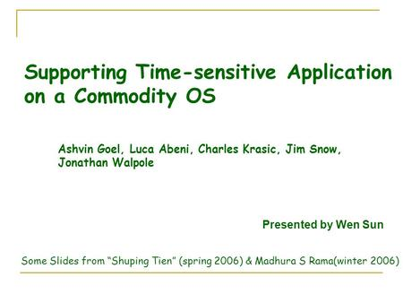 Supporting Time-sensitive Application on a Commodity OS Ashvin Goel, Luca Abeni, Charles Krasic, Jim Snow, Jonathan Walpole Presented by Wen Sun Some Slides.