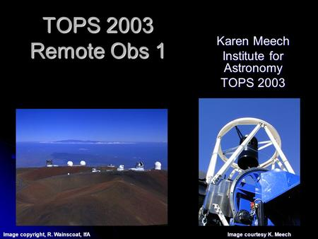 TOPS 2003 Remote Obs 1 Karen Meech Institute for Astronomy TOPS 2003 Image copyright, R. Wainscoat, IfA Image courtesy K. Meech.