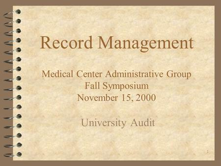1 Record Management Medical Center Administrative Group Fall Symposium November 15, 2000 University Audit.