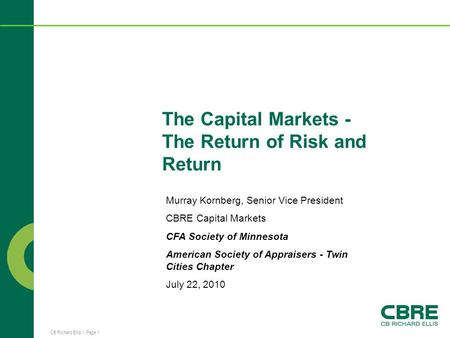 CB Richard Ellis | Page 1 The Capital Markets - The Return of Risk and Return Murray Kornberg, Senior Vice President CBRE Capital Markets CFA Society of.