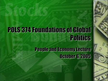 POLS 374 Foundations of Global Politics People and Economy Lecture October 6, 2005 People and Economy Lecture October 6, 2005.
