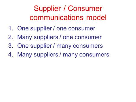 Supplier / Consumer communications model 1.One supplier / one consumer 2.Many suppliers / one consumer 3.One supplier / many consumers 4.Many suppliers.