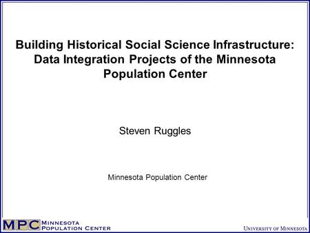 Building Historical Social Science Infrastructure: Data Integration Projects of the Minnesota Population Center Steven Ruggles Minnesota Population Center.