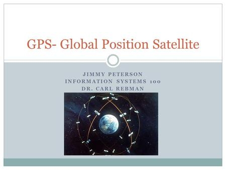 JIMMY PETERSON INFORMATION SYSTEMS 100 DR. CARL REBMAN GPS- Global Position Satellite.