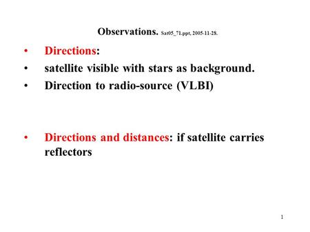 1 Observations. Sat05_71.ppt, 2005-11-28. Directions: satellite visible with stars as background. Direction to radio-source (VLBI) Directions and distances: