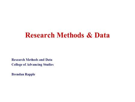Research Methods & Data Research Methods and Data College of Advancing Studies Brendan Rapple.