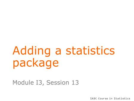 SADC Course in Statistics Adding a statistics package Module I3, Session 13.