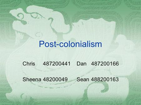 Post-colonialism Chris 487200441 Dan 487200166 Sheena 48200049 Sean 488200163.