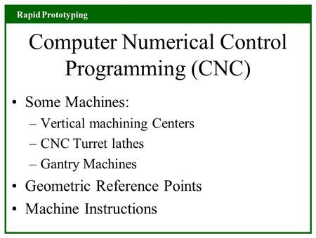 Rapid Prototyping Computer Numerical Control Programming (CNC) Some Machines: –Vertical machining Centers –CNC Turret lathes –Gantry Machines Geometric.