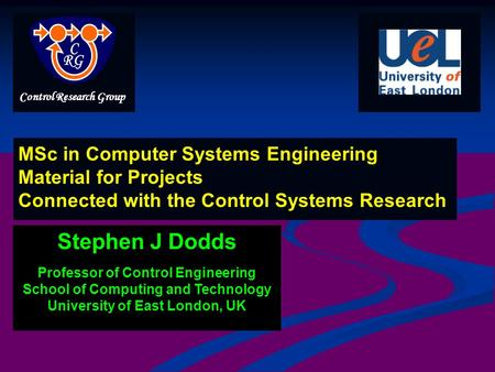Stephen J Dodds Professor of Control Engineering School of Computing and Technology University of East London, UK MSc in Computer Systems Engineering Material.
